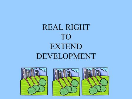 REAL RIGHT TO EXTEND DEVELOPMENT. Why? Developers came up with a unique idea to improve their cash flow, instead of building a complex in phases they.