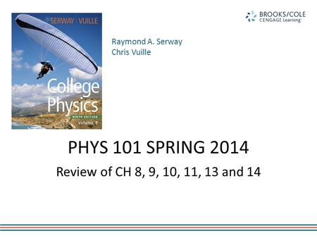 Raymond A. Serway Chris Vuille PHYS 101 SPRING 2014 Review of CH 8, 9, 10, 11, 13 and 14.