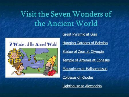 Visit the Seven Wonders of the Ancient World Great Pyramid at Giza Hanging Gardens of Babylon Statue of Zeus at Olympia Temple of Artemis at Ephesus Mausoleum.