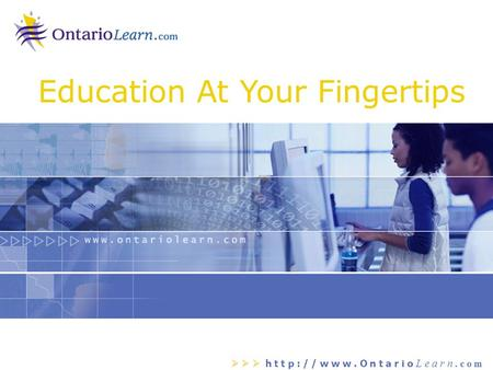    h t t p : / / w w w. O n t a r i o L e a r n. c o m Education At Your Fingertips.