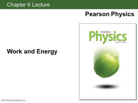 Chapter 6 Lecture Pearson Physics Work and Energy © 2014 Pearson Education, Inc.