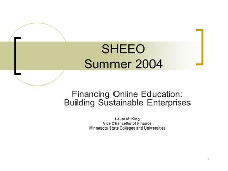 1 SHEEO Summer 2004 Financing Online Education: Building Sustainable Enterprises Laura M. King Vice Chancellor of Finance Minnesota State Colleges and.