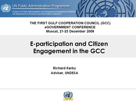 E-participation and Citizen Engagement in the GCC Richard Kerby Adviser, UNDESA THE FIRST GULF COOPERATION COUNCIL (GCC) eGOVERNMENT CONFERENCE Muscat,