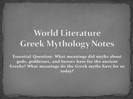 Essential Question: What meanings did myths about gods, goddesses, and heroes have for the ancient Greeks? What meanings do the Greek myths have for us.