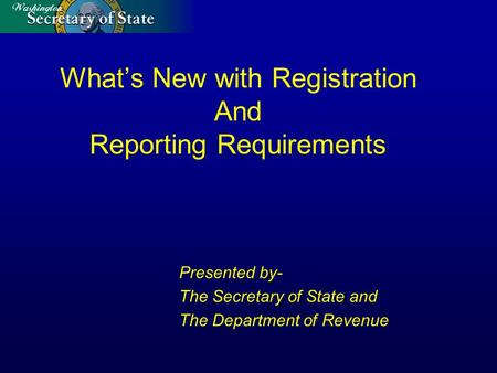 What's New with Registration And Reporting Requirements Presented by- The Secretary of State and The Department of Revenue.