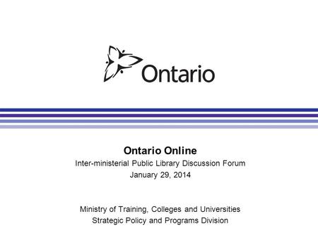 Ontario Online Inter-ministerial Public Library Discussion Forum January 29, 2014 Ministry of Training, Colleges and Universities Strategic Policy and.