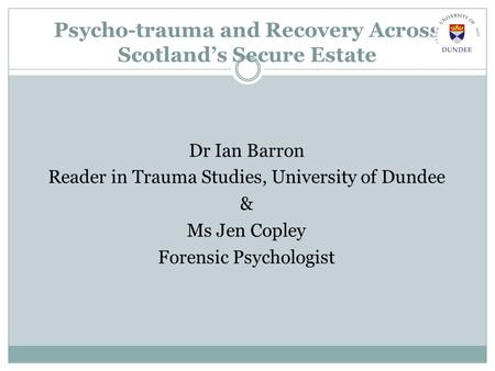 Psycho-trauma and Recovery Across Scotland's Secure Estate Dr Ian Barron Reader in Trauma Studies, University of Dundee & Ms Jen Copley Forensic Psychologist.