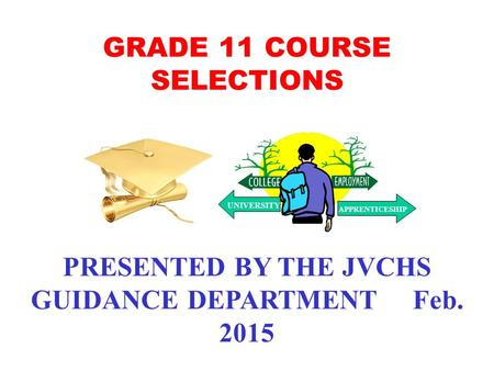 GRADE 11 COURSE SELECTIONS PRESENTED BY THE JVCHS GUIDANCE DEPARTMENT Feb. 2015 UNIVERSITY APPRENTICESHIP.