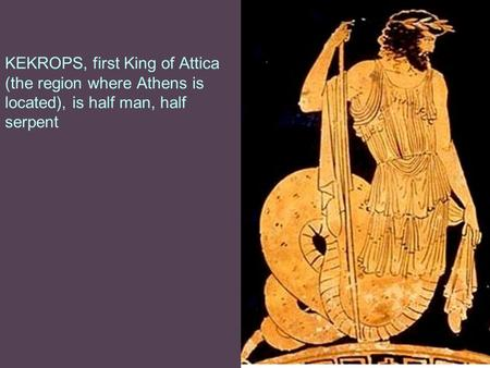 KEKROPS, first King of Attica (the region where Athens is located), is half man, half serpent.