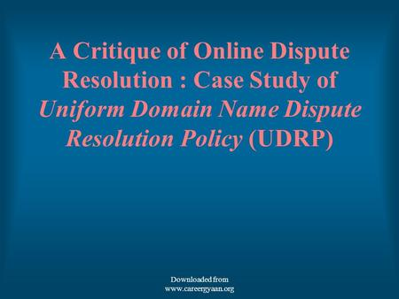 A Critique of Online Dispute Resolution : Case Study of Uniform Domain Name Dispute Resolution Policy (UDRP) Downloaded from www.careergyaan.org.