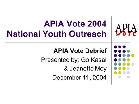 APIA Vote 2004 National Youth Outreach APIA Vote Debrief Presented by: Go Kasai & Jeanette Moy December 11, 2004.