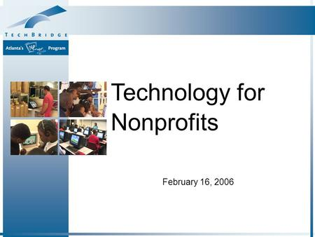 February 16, 2006 Technology for Nonprofits. Why Technology Matters A Framework for Thinking About Technology How to Get Started Resources Agenda.