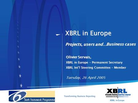 XBRL in Europe XBRL in Europe Projects, users and… Olivier Servais, XBRL in Europe – Permanent Secretary XBRL Int'l Steering Committee – Member Tuesday,