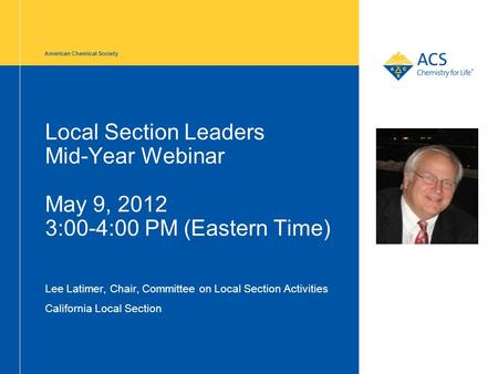 American Chemical Society Local Section Leaders Mid-Year Webinar May 9, 2012 3:00-4:00 PM (Eastern Time) Lee Latimer, Chair, Committee on Local Section.