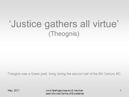 May 2011www.feelingeurope.eu & member Jean Monnet Centre of Excellence 1 'Justice gathers all virtue' (Theognis) Theognis was a Greek poet, living during.