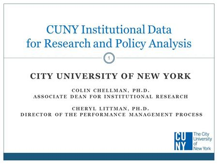 CITY UNIVERSITY OF NEW YORK COLIN CHELLMAN, PH.D. ASSOCIATE DEAN FOR INSTITUTIONAL RESEARCH CHERYL LITTMAN, PH.D. DIRECTOR OF THE PERFORMANCE MANAGEMENT.