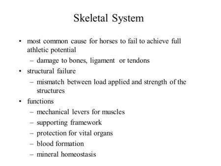 Skeletal System most common cause for horses to fail to achieve full athletic potential –damage to bones, ligament or tendons structural failure –mismatch.