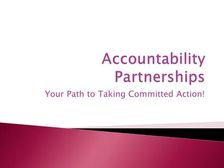 Your Path to Taking Committed Action!.  A daily check-in via email with your accountability partner, Monday– Friday, as well as at least one phone conversation.