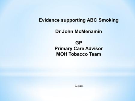 Evidence supporting ABC Smoking Dr John McMenamin GP Primary Care Advisor MOH Tobacco Team March 2015.