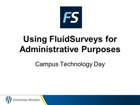 Using FluidSurveys for Administrative Purposes Campus Technology Day.