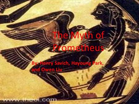 The Myth of Prometheus By: Henry Savich, Hayoung Park, and Owen Liu.