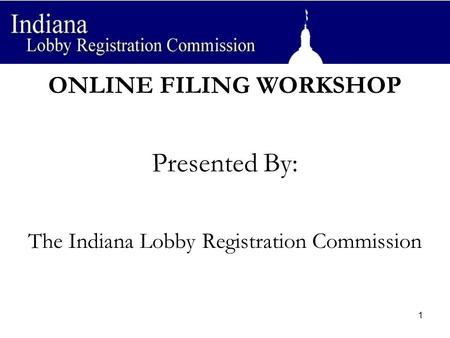 ONLINE FILING WORKSHOP Presented By: The Indiana Lobby Registration Commission 1.