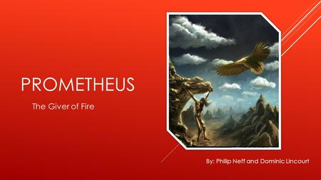 PROMETHEUS The Giver of Fire By: Philip Neff and Dominic Lincourt.