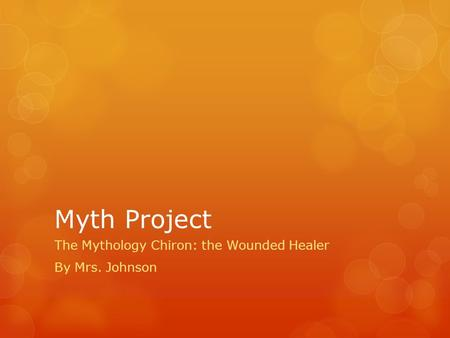 Myth Project The Mythology Chiron: the Wounded Healer By Mrs. Johnson.