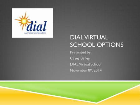 DIAL VIRTUAL SCHOOL OPTIONS Presented by: Casey Bailey DIAL Virtual School November 8 th, 2014.