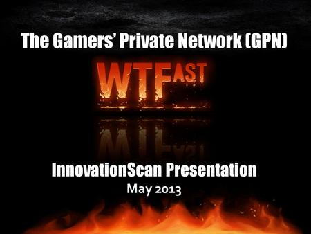 The Gamers' Private Network (GPN) InnovationScan Presentation May 2013.