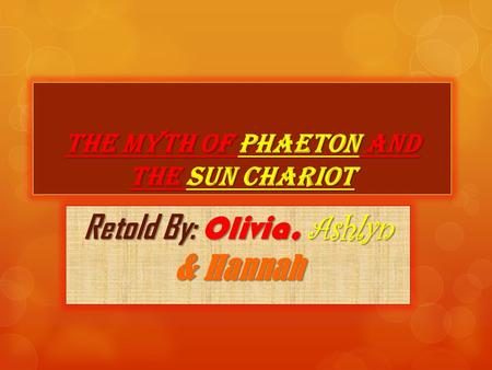 The Myth of Phaeton and the Sun Chariot Retold By: Olivia, Ashlyn & Hannah.