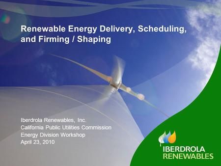 Renewable Energy Delivery, Scheduling, and Firming / Shaping Iberdrola Renewables, Inc. California Public Utilities Commission Energy Division Workshop.
