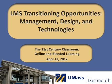 LMS Transitioning Opportunities: Management, Design, and Technologies The 21st Century Classroom: Online and Blended Learning April 12, 2012.