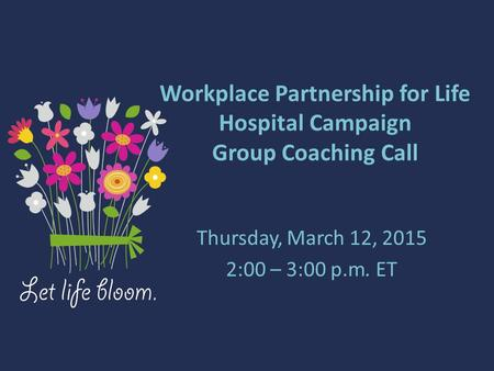Workplace Partnership for Life Hospital Campaign Group Coaching Call Thursday, March 12, 2015 2:00 – 3:00 p.m. ET.
