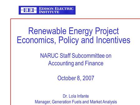 Renewable Energy Project Economics, Policy and Incentives NARUC Staff Subcommittee on Accounting and Finance October 8, 2007 Dr. Lola Infante Manager,