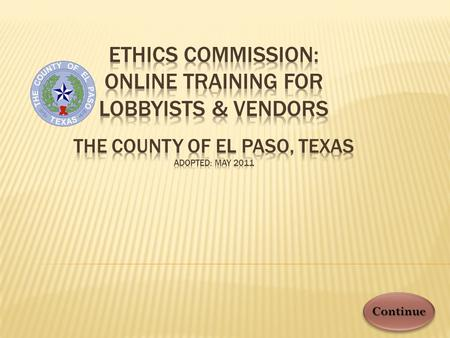 Continue. IN COMPLIANCE WITH §161 OF THE TEXAS LOCAL GOVERNMENT CODE, VENDORS * AND LOBBYISTS MUST COMPLETE THIS TRAINING AT LEAST ONCE PER YEAR WHEN.