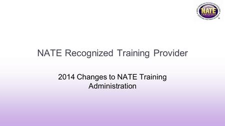 NATE Recognized Training Provider 2014 Changes to NATE Training Administration.