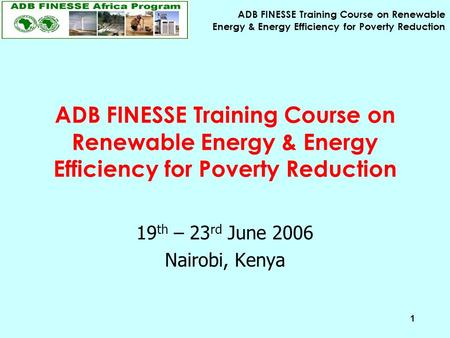 ADB FINESSE Training Course on Renewable Energy & Energy Efficiency for Poverty Reduction 1 19 th – 23 rd June 2006 Nairobi, Kenya.