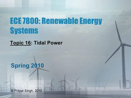 ECE 7800: Renewable Energy Systems Topic 16: Tidal Power Spring 2010 © Pritpal Singh, 2010.