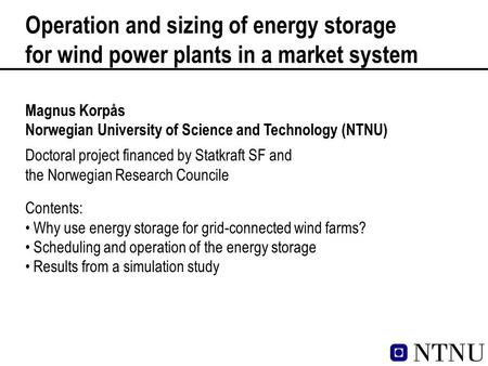Operation and sizing of energy storage for wind power plants in a market system Magnus Korpås Norwegian University of Science and Technology (NTNU) Contents: