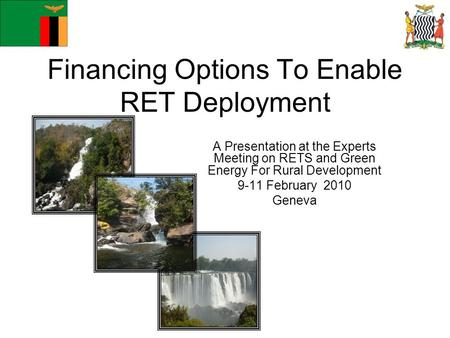 Financing Options To Enable RET Deployment A Presentation at the Experts Meeting on RETS and Green Energy For Rural Development 9-11 February 2010 Geneva.