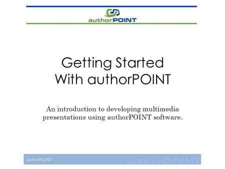 Getting Started With authorPOINT An introduction to developing multimedia presentations using authorPOINT software.