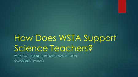 How Does WSTA Support Science Teachers? WSTA CONFERENCE-SPOKANE, WASHINGTON OCTOBER 17-19, 2014.