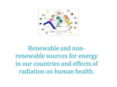 Renewable and non- renewable sources for energy in our countries and effects of radiation on human health.
