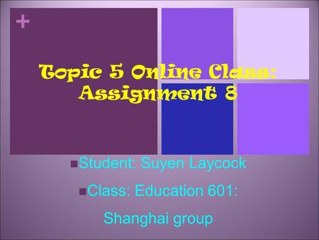 + Topic 5 Online Class: Assignment 8 Student: Suyen Laycock Class: Education 601: Shanghai group.