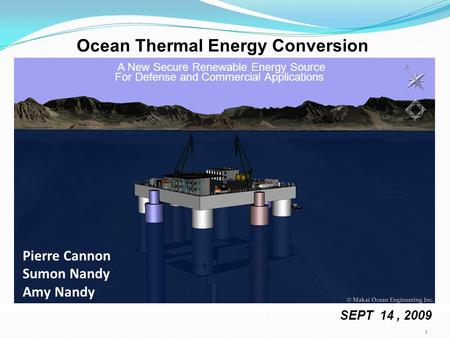 SEPT 14, 2009 A New Secure Renewable Energy Source For Defense and Commercial Applications 1 Pierre Cannon Sumon Nandy Amy Nandy Ocean Thermal Energy Conversion.