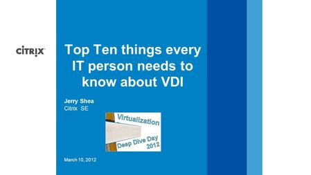 March 10, 2012 Citrix SE Jerry Shea Top Ten things every IT person needs to know about VDI.