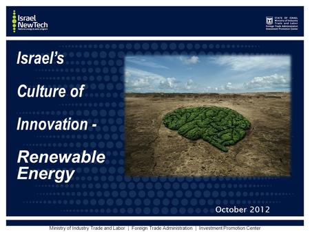 Ministry of Industry Trade and Labor | Foreign Trade Administration | Investment Promotion Center Israel's Culture of Innovation - Renewable Energy October.
