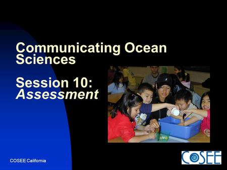 COSEE California Communicating Ocean Sciences Session 10: Assessment.
