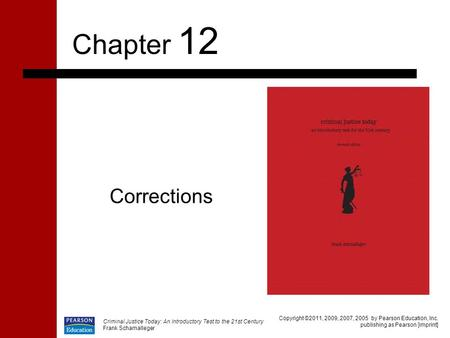 Criminal Justice Today: An Introductory Test to the 21st Century Frank Schamalleger Corrections Chapter 12 Copyright ©2011, 2009, 2007, 2005 by Pearson.